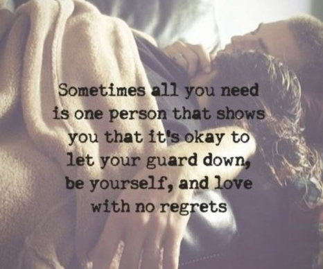 sometimes-all-you-need-is-one-person-that-shows-you-that-its-okay-to-let-your-guard-down-be-yourself-and-love-with-no-regrets